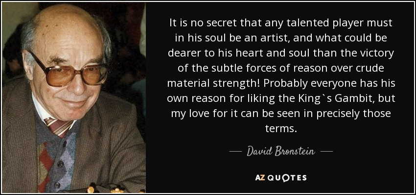 It is no secret that any talented player must in his soul be an artist, and what could be dearer to his heart and soul than the victory of the subtle forces of reason over crude material strength! Probably everyone has his own reason for liking the King`s Gambit, but my love for it can be seen in precisely those terms. - David Bronstein