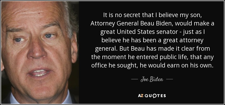 It is no secret that I believe my son, Attorney General Beau Biden, would make a great United States senator - just as I believe he has been a great attorney general. But Beau has made it clear from the moment he entered public life, that any office he sought, he would earn on his own. - Joe Biden