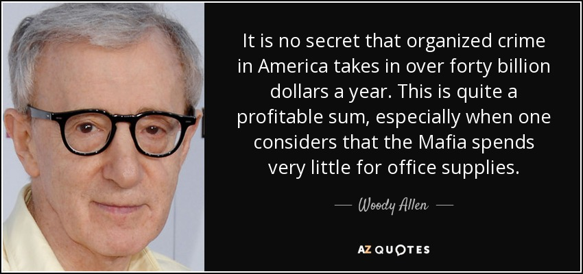It is no secret that organized crime in America takes in over forty billion dollars a year. This is quite a profitable sum, especially when one considers that the Mafia spends very little for office supplies. - Woody Allen