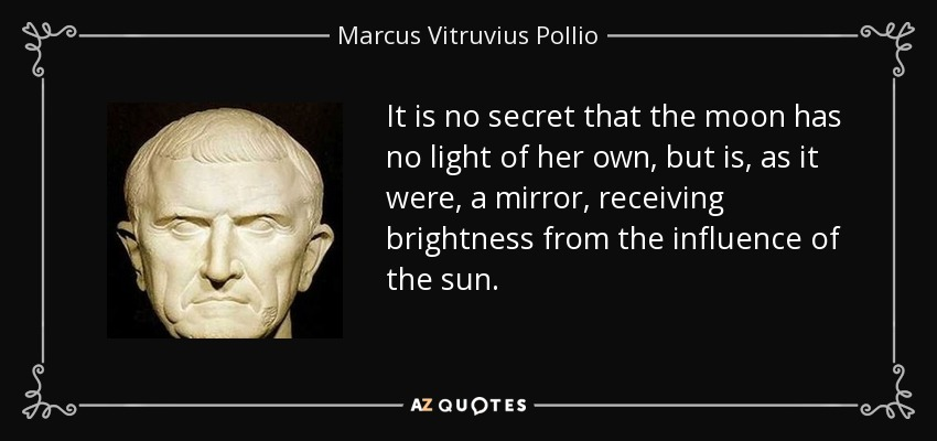 It is no secret that the moon has no light of her own, but is, as it were, a mirror, receiving brightness from the influence of the sun. - Marcus Vitruvius Pollio