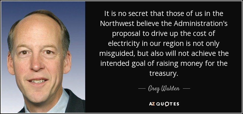 It is no secret that those of us in the Northwest believe the Administration's proposal to drive up the cost of electricity in our region is not only misguided, but also will not achieve the intended goal of raising money for the treasury. - Greg Walden