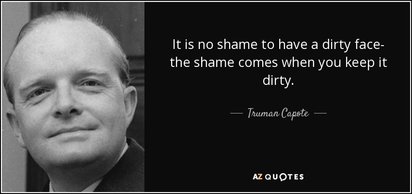 It is no shame to have a dirty face- the shame comes when you keep it dirty. - Truman Capote
