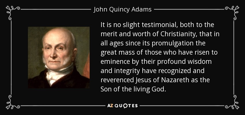 It is no slight testimonial, both to the merit and worth of Christianity, that in all ages since its promulgation the great mass of those who have risen to eminence by their profound wisdom and integrity have recognized and reverenced Jesus of Nazareth as the Son of the living God. - John Quincy Adams