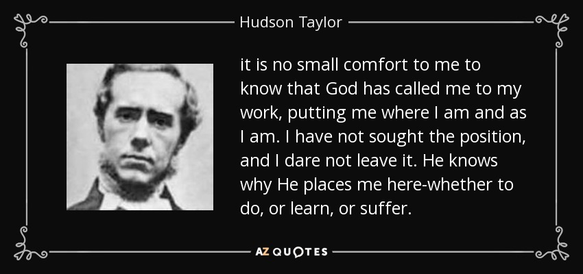 it is no small comfort to me to know that God has called me to my work, putting me where I am and as I am. I have not sought the position, and I dare not leave it. He knows why He places me here-whether to do, or learn, or suffer. - Hudson Taylor