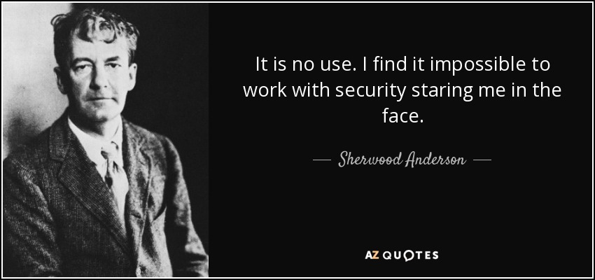It is no use. I find it impossible to work with security staring me in the face. - Sherwood Anderson