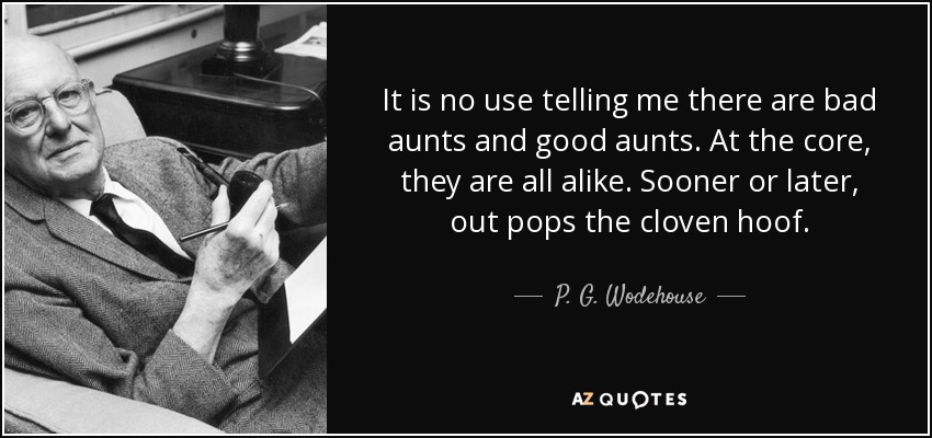 It is no use telling me there are bad aunts and good aunts. At the core, they are all alike. Sooner or later, out pops the cloven hoof. - P. G. Wodehouse