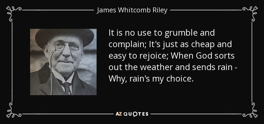 It is no use to grumble and complain; It's just as cheap and easy to rejoice; When God sorts out the weather and sends rain - Why, rain's my choice. - James Whitcomb Riley