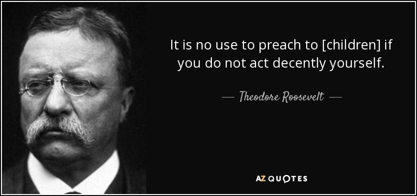 It is no use to preach to [children] if you do not act decently yourself. - Theodore Roosevelt