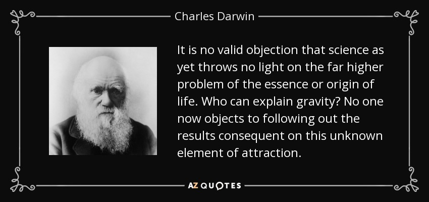 It is no valid objection that science as yet throws no light on the far higher problem of the essence or origin of life. Who can explain gravity? No one now objects to following out the results consequent on this unknown element of attraction. - Charles Darwin