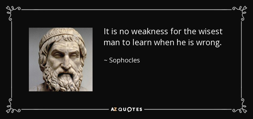 It is no weakness for the wisest man to learn when he is wrong. - Sophocles