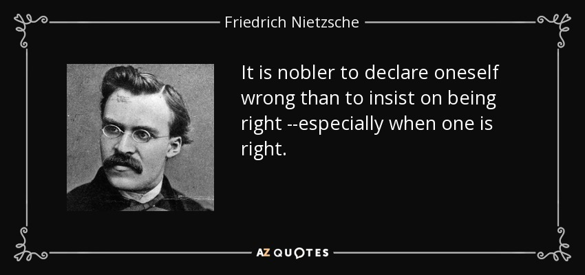 It is nobler to declare oneself wrong than to insist on being right --especially when one is right. - Friedrich Nietzsche