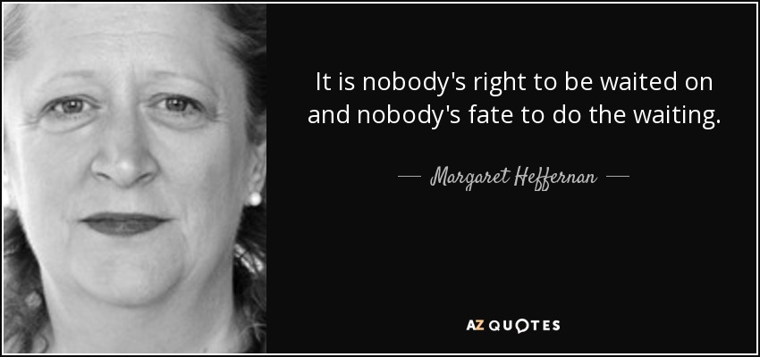 It is nobody's right to be waited on and nobody's fate to do the waiting. - Margaret Heffernan