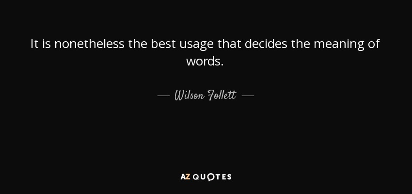 It is nonetheless the best usage that decides the meaning of words. - Wilson Follett