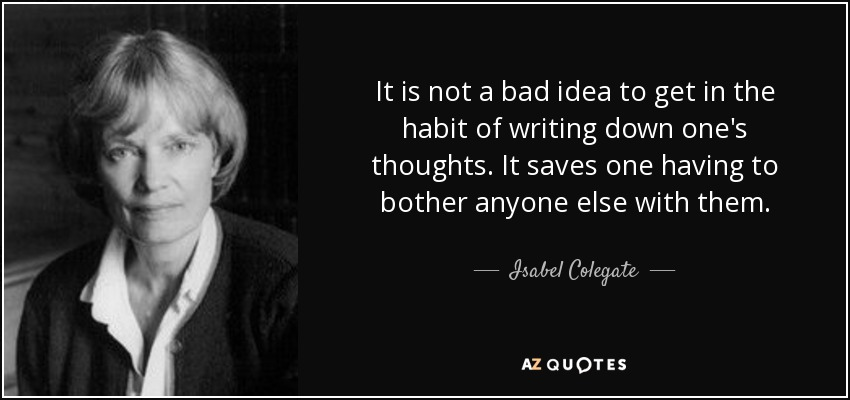 It is not a bad idea to get in the habit of writing down one's thoughts. It saves one having to bother anyone else with them. - Isabel Colegate