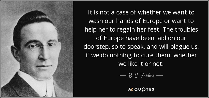 It is not a case of whether we want to wash our hands of Europe or want to help her to regain her feet. The troubles of Europe have been laid on our doorstep, so to speak, and will plague us, if we do nothing to cure them, whether we like it or not. - B. C. Forbes