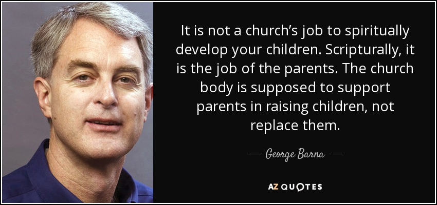 It is not a church's job to spiritually develop your children. Scripturally, it is the job of the parents. The church body is supposed to support parents in raising children, not replace them. - George Barna