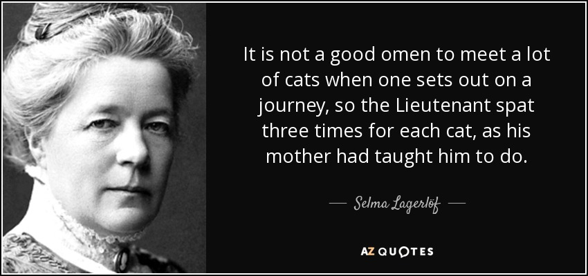 It is not a good omen to meet a lot of cats when one sets out on a journey, so the Lieutenant spat three times for each cat, as his mother had taught him to do. - Selma Lagerlöf