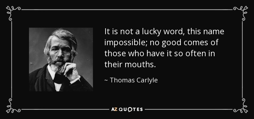 It is not a lucky word, this name impossible; no good comes of those who have it so often in their mouths. - Thomas Carlyle