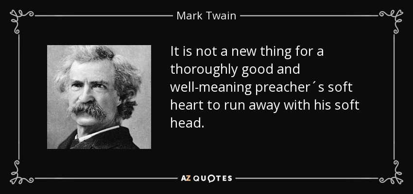 It is not a new thing for a thoroughly good and well-meaning preacher´s soft heart to run away with his soft head. - Mark Twain