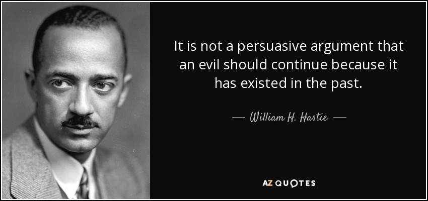 It is not a persuasive argument that an evil should continue because it has existed in the past. - William H. Hastie