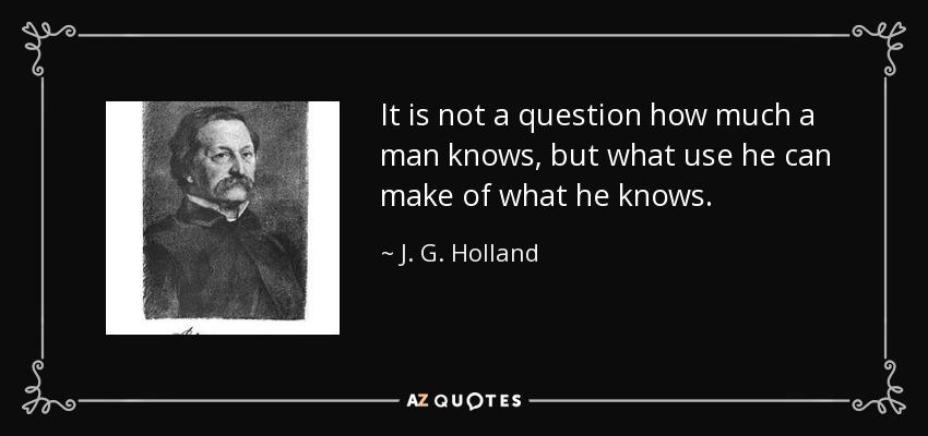 It is not a question how much a man knows, but what use he can make of what he knows. - J. G. Holland