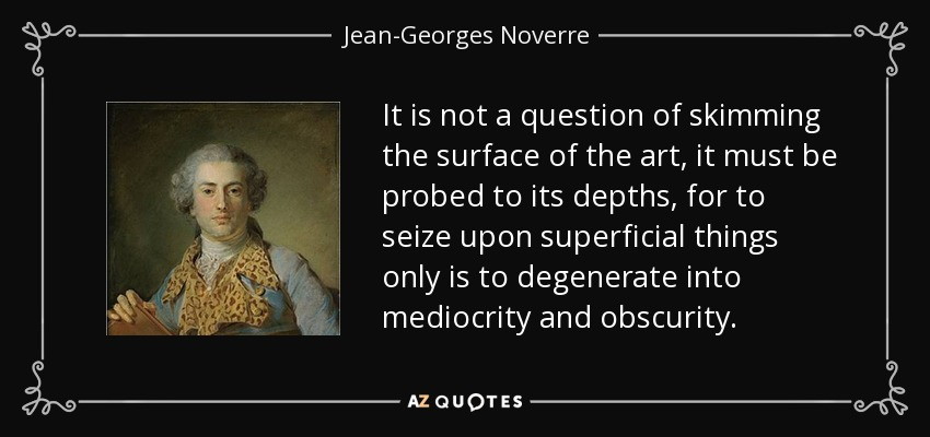 It is not a question of skimming the surface of the art, it must be probed to its depths, for to seize upon superficial things only is to degenerate into mediocrity and obscurity. - Jean-Georges Noverre