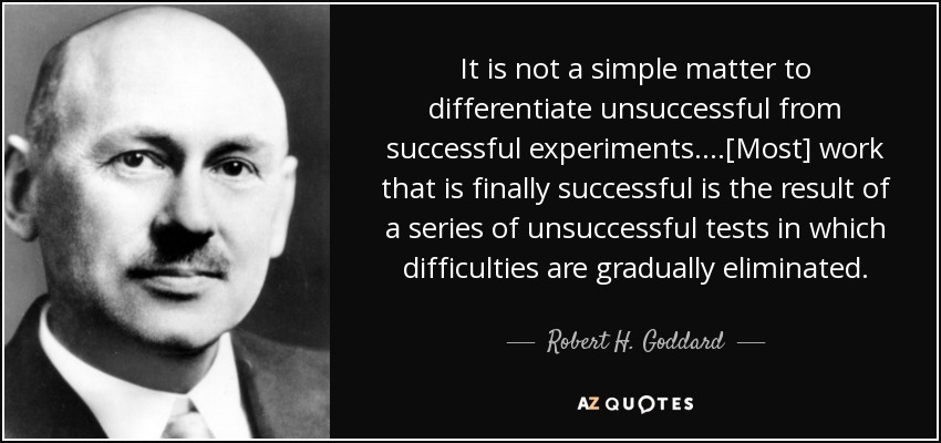 It is not a simple matter to differentiate unsuccessful from successful experiments. . . .[Most] work that is finally successful is the result of a series of unsuccessful tests in which difficulties are gradually eliminated. - Robert H. Goddard