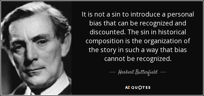 It is not a sin to introduce a personal bias that can be recognized and discounted. The sin in historical composition is the organization of the story in such a way that bias cannot be recognized. - Herbert Butterfield