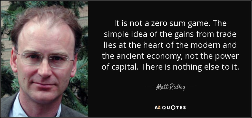 It is not a zero sum game. The simple idea of the gains from trade lies at the heart of the modern and the ancient economy, not the power of capital. There is nothing else to it. - Matt Ridley
