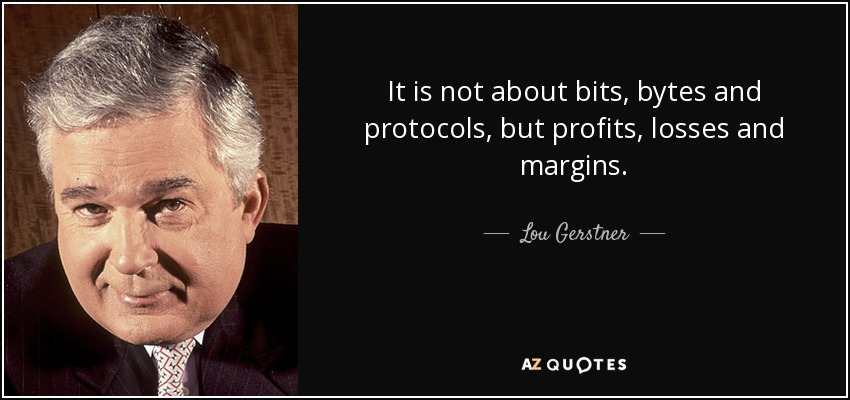 It is not about bits, bytes and protocols, but profits, losses and margins. - Lou Gerstner