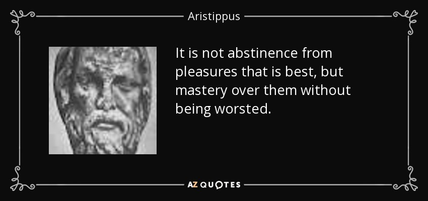 It is not abstinence from pleasures that is best, but mastery over them without being worsted. - Aristippus