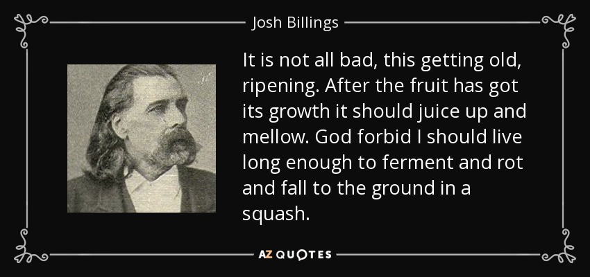 It is not all bad, this getting old, ripening. After the fruit has got its growth it should juice up and mellow. God forbid I should live long enough to ferment and rot and fall to the ground in a squash. - Josh Billings