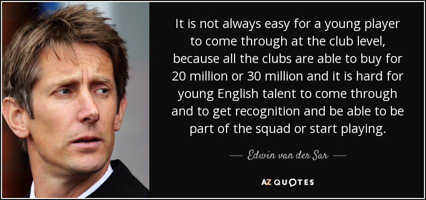 It is not always easy for a young player to come through at the club level, because all the clubs are able to buy for 20 million or 30 million and it is hard for young English talent to come through and to get recognition and be able to be part of the squad or start playing. - Edwin van der Sar