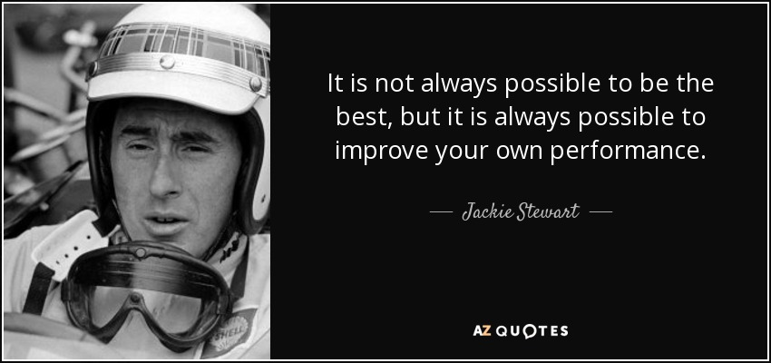 It is not always possible to be the best, but it is always possible to improve your own performance. - Jackie Stewart