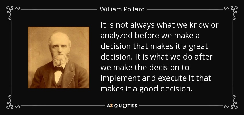 It is not always what we know or analyzed before we make a decision that makes it a great decision. It is what we do after we make the decision to implement and execute it that makes it a good decision. - William Pollard