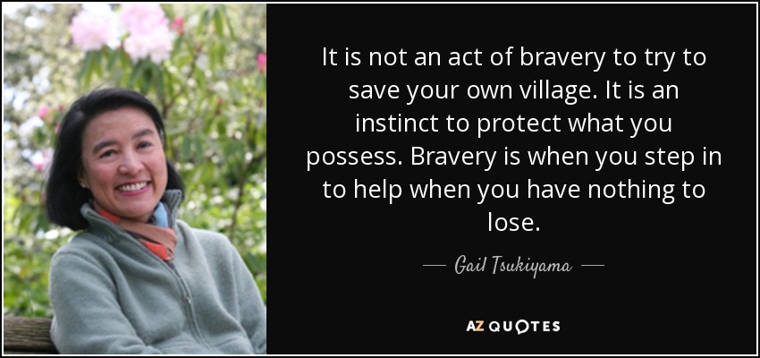 It is not an act of bravery to try to save your own village. It is an instinct to protect what you possess. Bravery is when you step in to help when you have nothing to lose. - Gail Tsukiyama