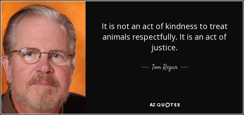 It is not an act of kindness to treat animals respectfully. It is an act of justice. - Tom Regan