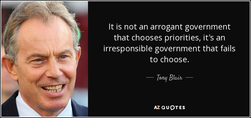 It is not an arrogant government that chooses priorities, it's an irresponsible government that fails to choose. - Tony Blair