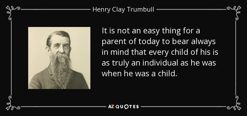 It is not an easy thing for a parent of today to bear always in mind that every child of his is as truly an individual as he was when he was a child. - Henry Clay Trumbull