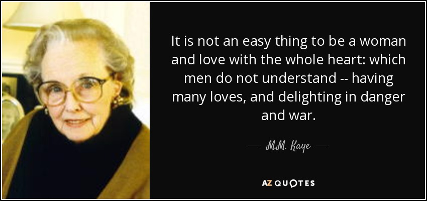 It is not an easy thing to be a woman and love with the whole heart: which men do not understand -- having many loves, and delighting in danger and war. - M.M. Kaye