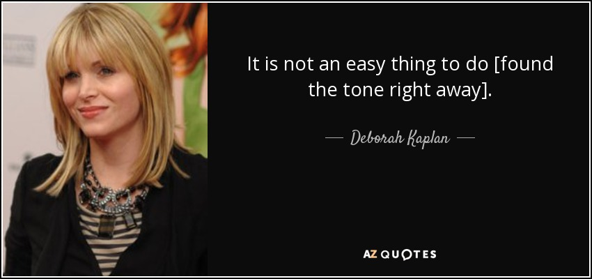 It is not an easy thing to do [found the tone right away]. - Deborah Kaplan