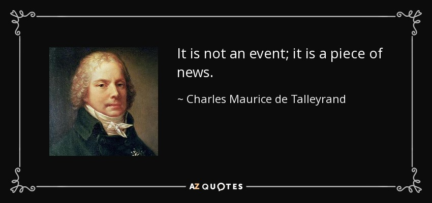 It is not an event; it is a piece of news. - Charles Maurice de Talleyrand