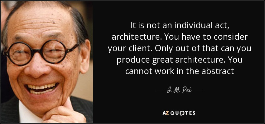 It is not an individual act, architecture. You have to consider your client. Only out of that can you produce great architecture. You cannot work in the abstract - I. M. Pei