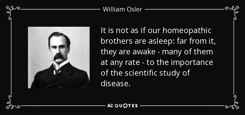 It is not as if our homeopathic brothers are asleep: far from it, they are awake - many of them at any rate - to the importance of the scientific study of disease. - William Osler
