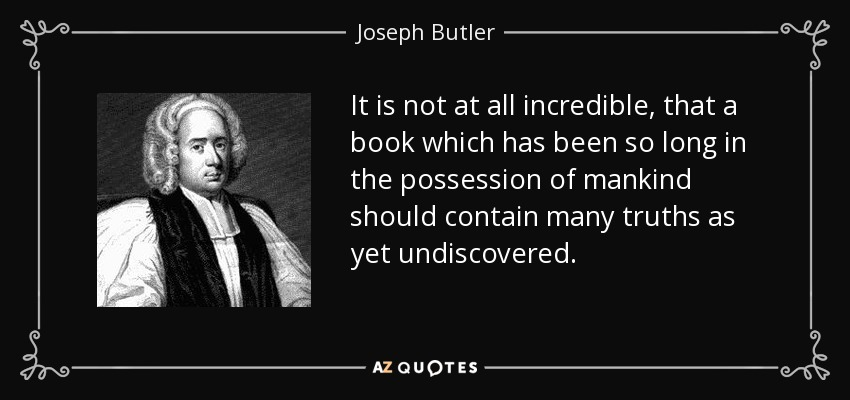 It is not at all incredible, that a book which has been so long in the possession of mankind should contain many truths as yet undiscovered. - Joseph Butler