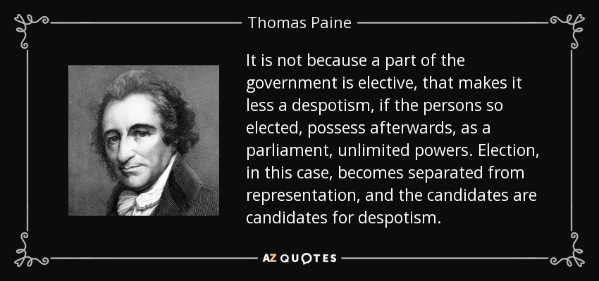 It is not because a part of the government is elective, that makes it less a despotism, if the persons so elected, possess afterwards, as a parliament, unlimited powers. Election, in this case, becomes separated from representation, and the candidates are candidates for despotism. - Thomas Paine