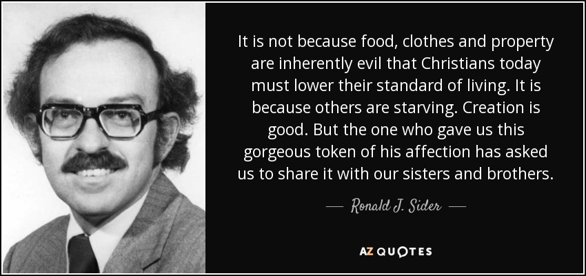 It is not because food, clothes and property are inherently evil that Christians today must lower their standard of living. It is because others are starving. Creation is good. But the one who gave us this gorgeous token of his affection has asked us to share it with our sisters and brothers. - Ronald J. Sider
