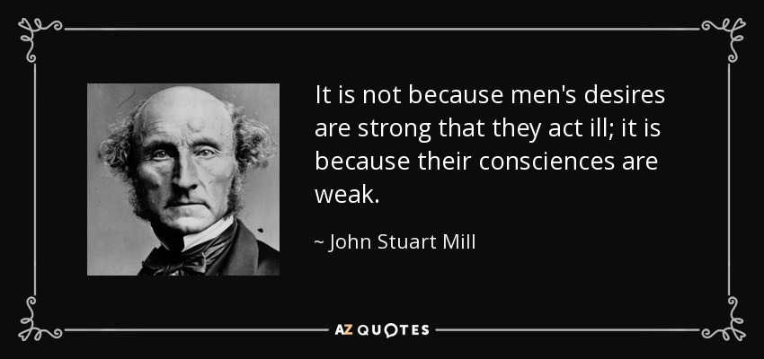 It is not because men's desires are strong that they act ill; it is because their consciences are weak. - John Stuart Mill