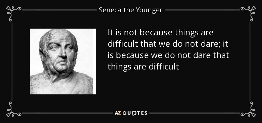 It is not because things are difficult that we do not dare; it is because we do not dare that things are difficult - Seneca the Younger