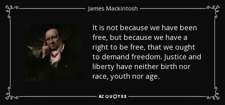 It is not because we have been free, but because we have a right to be free, that we ought to demand freedom. Justice and liberty have neither birth nor race, youth nor age. - James Mackintosh